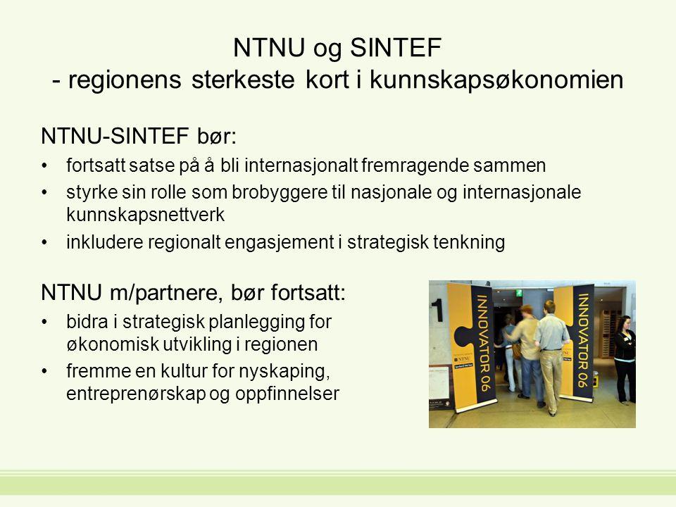 NTNU og SINTEF - regionens sterkeste kort i kunnskapsøkonomien NTNU-SINTEF bør: fortsatt satse på å bli internasjonalt fremragende sammen styrke sin rolle som brobyggere til nasjonale og internasjonale kunnskapsnettverk inkludere regionalt engasjement i strategisk tenkning NTNU m/partnere, bør fortsatt: bidra i strategisk planlegging for økonomisk utvikling i regionen fremme en kultur for nyskaping, entreprenørskap og oppfinnelser