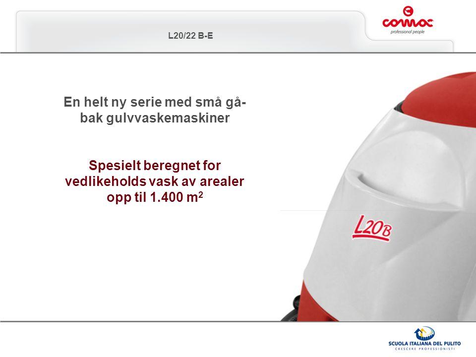 L20/22 B-E En helt ny serie med små gå- bak gulvvaskemaskiner Spesielt beregnet for vedlikeholds vask av arealer opp til 1.400 m 2