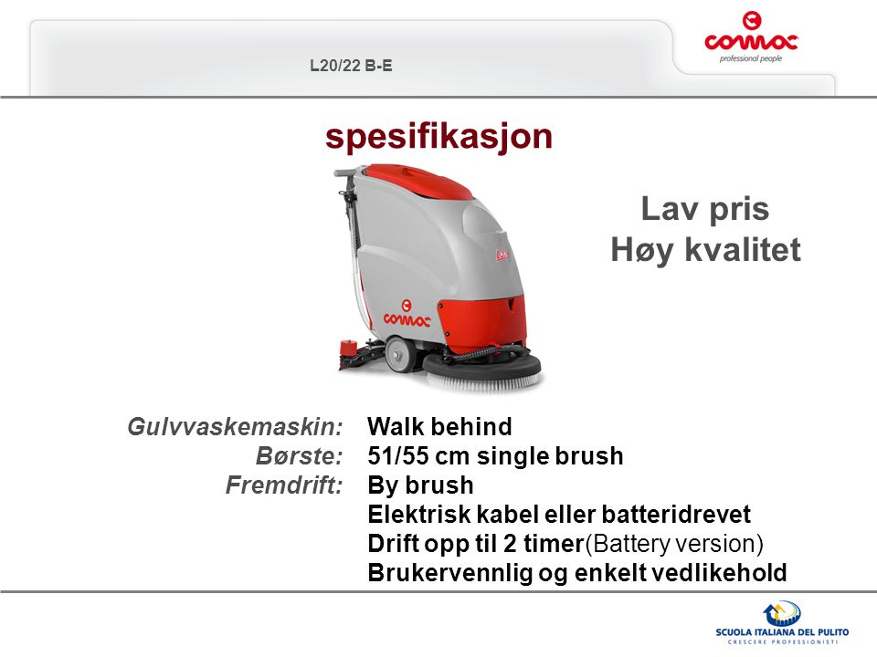 L20/22 B-E Gulvvaskemaskin: Børste: Fremdrift: Walk behind 51/55 cm single brush By brush Elektrisk kabel eller batteridrevet Drift opp til 2 timer(Ba