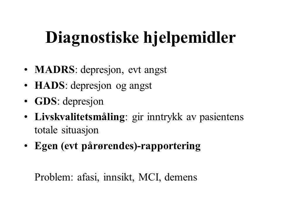 Diagnostiske hjelpemidler MADRS: depresjon, evt angst HADS: depresjon og angst GDS: depresjon Livskvalitetsmåling: gir inntrykk av pasientens totale situasjon Egen (evt pårørendes)-rapportering Problem: afasi, innsikt, MCI, demens