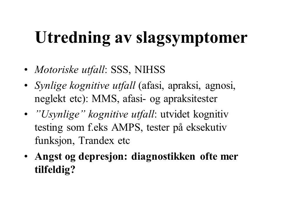 Utredning av slagsymptomer Motoriske utfall: SSS, NIHSS Synlige kognitive utfall (afasi, apraksi, agnosi, neglekt etc): MMS, afasi- og apraksitester Usynlige kognitive utfall: utvidet kognitiv testing som f.eks AMPS, tester på eksekutiv funksjon, Trandex etc Angst og depresjon: diagnostikken ofte mer tilfeldig?