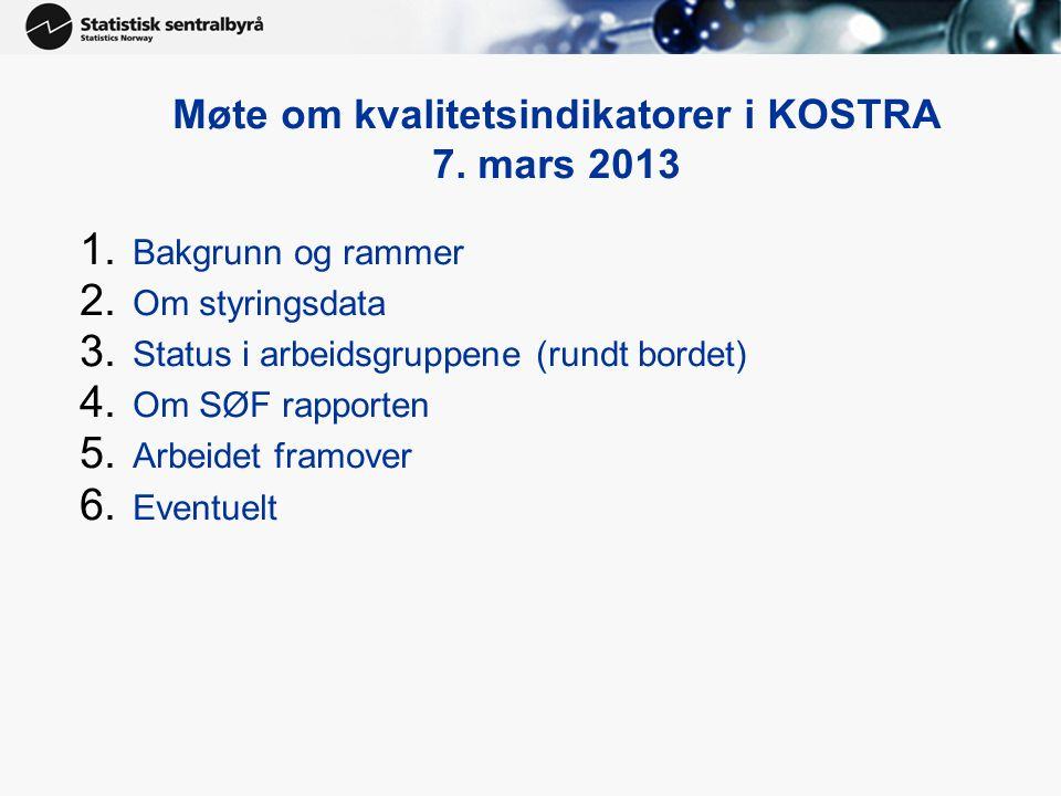 Møte om kvalitetsindikatorer i KOSTRA 7. mars 2013 1. Bakgrunn og rammer 2. Om styringsdata 3. Status i arbeidsgruppene (rundt bordet) 4. Om SØF rappo