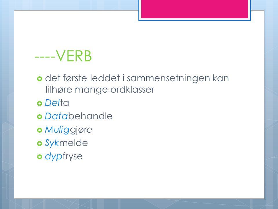 ----VERB  det første leddet i sammensetningen kan tilhøre mange ordklasser  Delta  Databehandle  Muliggjøre  Sykmelde  dypfryse