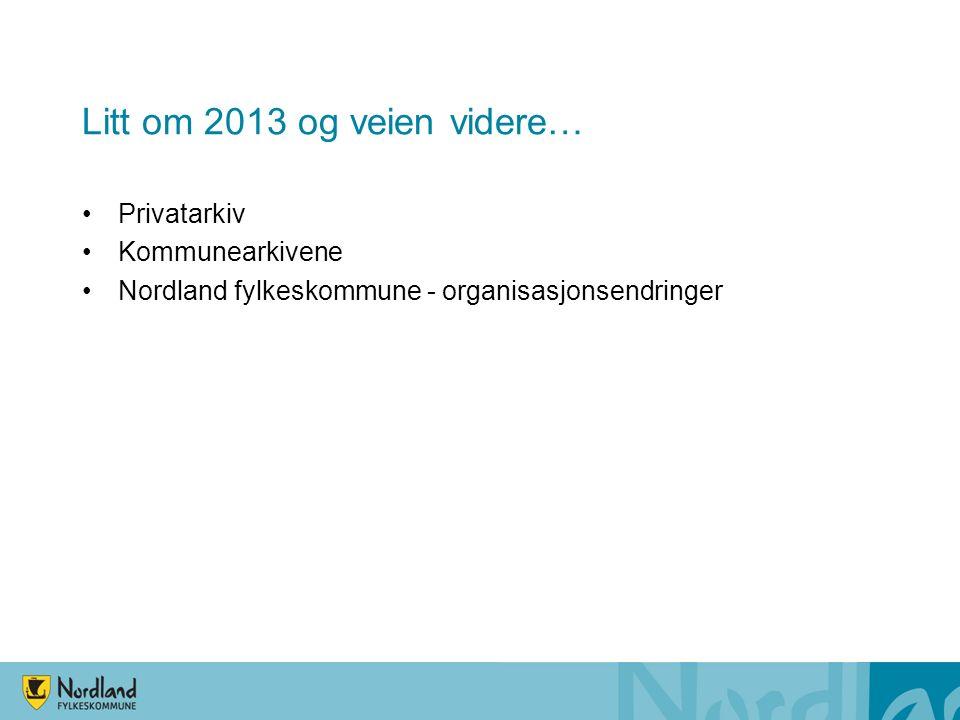 Litt om 2013 og veien videre… Privatarkiv Kommunearkivene Nordland fylkeskommune - organisasjonsendringer