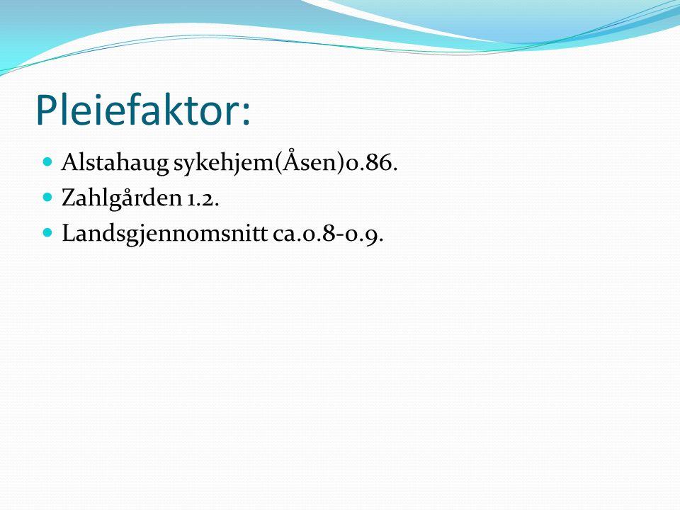 Pleiefaktor: Alstahaug sykehjem(Åsen)0.86. Zahlgården 1.2. Landsgjennomsnitt ca.0.8-0.9.