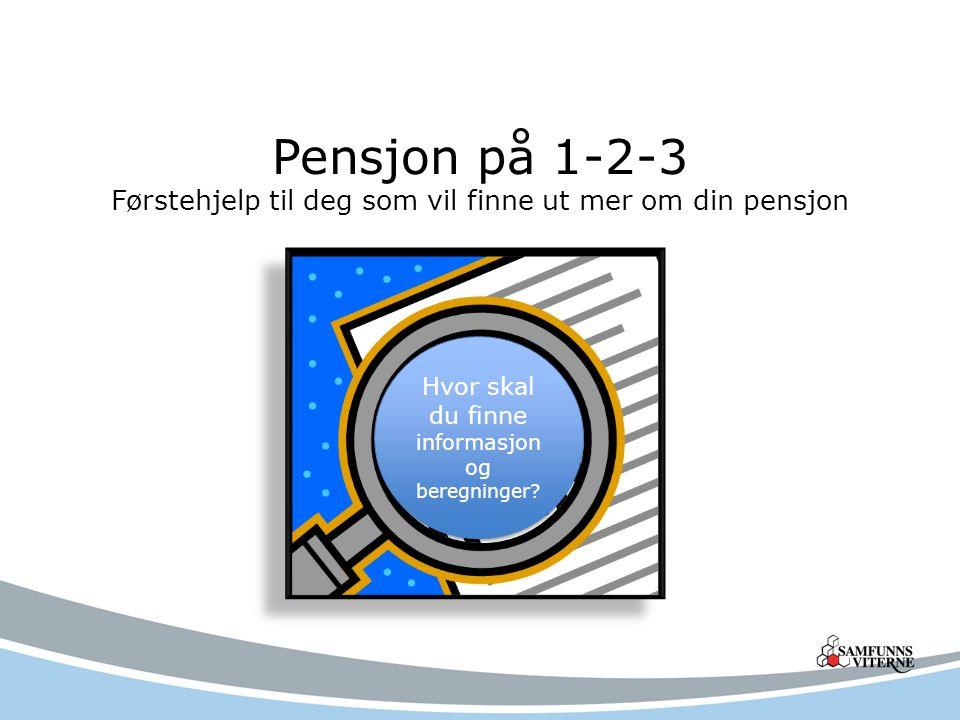 Pensjon på 1-2-3 Førstehjelp til deg som vil finne ut mer om din pensjon Hvor skal du finne informasjon og beregninger