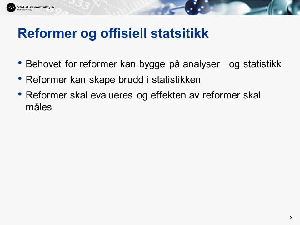 2 Reformer og offisiell statsitikk Behovet for reformer kan bygge på analyser og statistikk Reformer kan skape brudd i statistikken Reformer skal evalueres og effekten av reformer skal måles