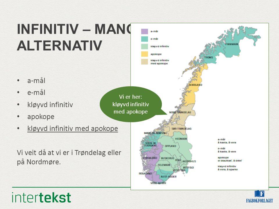 INFINITIV – MANGE ALTERNATIV a-mål e-mål kløyvd infinitiv apokope kløyvd infinitiv med apokope Vi veit då at vi er i Trøndelag eller på Nordmøre. Vi e