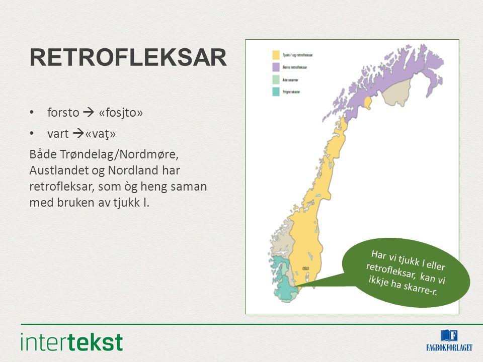 RETROFLEKSAR forsto  «fosjto» vart  «vaţ» Både Trøndelag/Nordmøre, Austlandet og Nordland har retrofleksar, som òg heng saman med bruken av tjukk l.