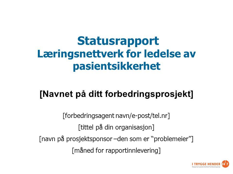 Statusrapport Læringsnettverk for ledelse av pasientsikkerhet [Navnet på ditt forbedringsprosjekt] [forbedringsagent navn/e-post/tel.nr] [tittel på di