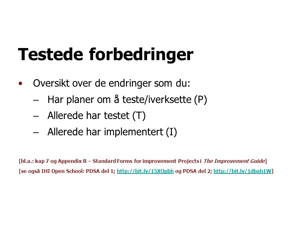 Testede forbedringer Oversikt over de endringer som du: – Har planer om å teste/iverksette (P) – Allerede har testet (T) – Allerede har implementert (I) [bl.a.: kap 7 og Appendix B – Standard Forms for improvement Projects i The Improvement Guide] [se også IHI Open School: PDSA del 1;   og PDSA del 2;