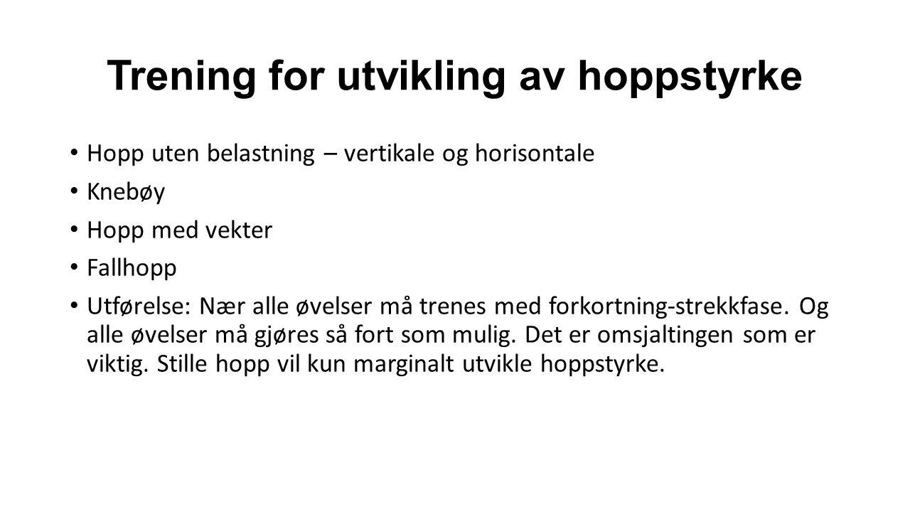 Trening for utvikling av hoppstyrke Hopp uten belastning – vertikale og horisontale Knebøy Hopp med vekter Fallhopp Utførelse: Nær alle øvelser må trenes med forkortning-strekkfase.