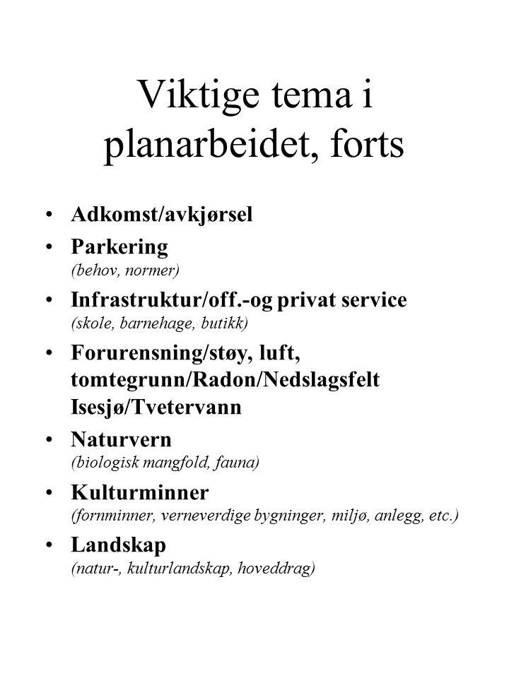 Viktige tema i planarbeidet, forts Adkomst/avkjørsel Parkering (behov, normer) Infrastruktur/off.-og privat service (skole, barnehage, butikk) Forurensning/støy, luft, tomtegrunn/Radon/Nedslagsfelt Isesjø/Tvetervann Naturvern (biologisk mangfold, fauna) Kulturminner (fornminner, verneverdige bygninger, miljø, anlegg, etc.) Landskap (natur-, kulturlandskap, hoveddrag)