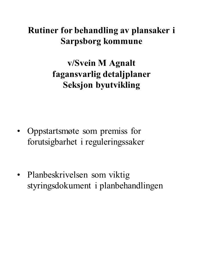 Rutiner for behandling av plansaker i Sarpsborg kommune v/Svein M Agnalt fagansvarlig detaljplaner Seksjon byutvikling Oppstartsmøte som premiss for forutsigbarhet i reguleringssaker Planbeskrivelsen som viktig styringsdokument i planbehandlingen