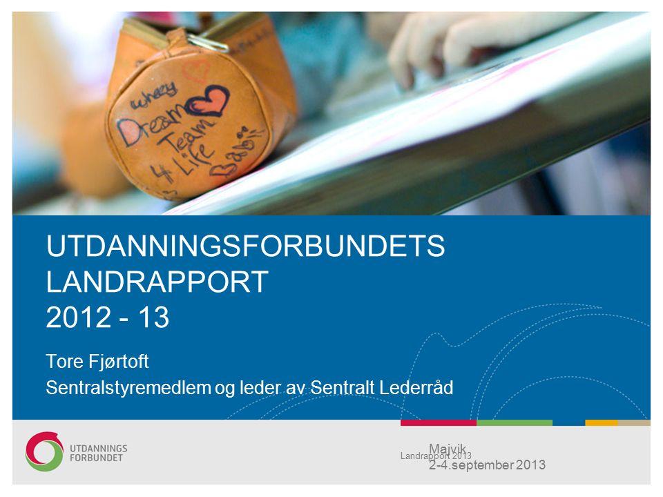 UTDANNINGSFORBUNDETS LANDRAPPORT 2012 - 13 Tore Fjørtoft Sentralstyremedlem og leder av Sentralt Lederråd Majvik 2-4.september 2013 Landrapport 2013