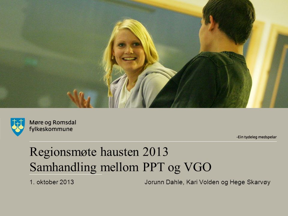 Regionsmøte hausten 2013 Samhandling mellom PPT og VGO 1. oktober 2013 Jorunn Dahle, Kari Volden og Hege Skarvøy