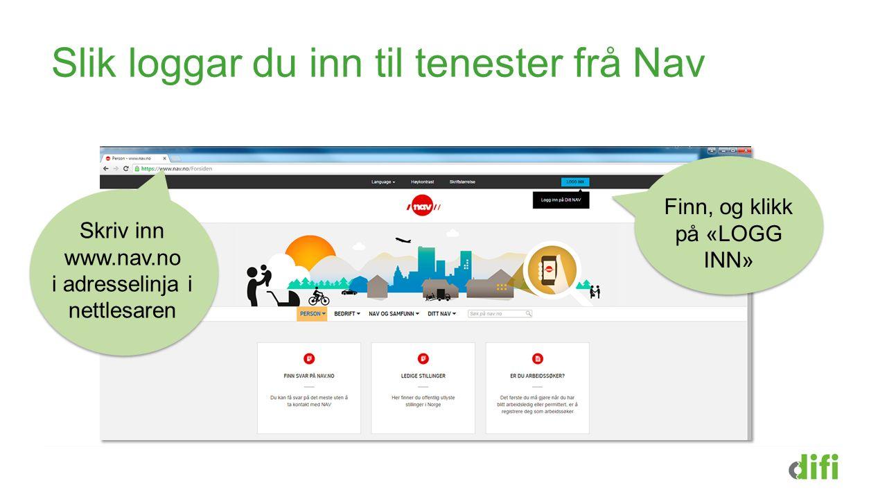 Slik loggar du inn til tenester frå Nav Skriv inn www.nav.no i adresselinja i nettlesaren Finn, og klikk på «LOGG INN»