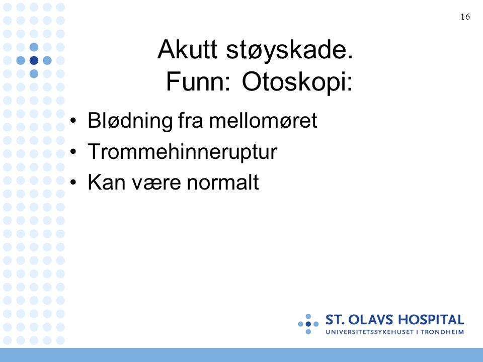 16 Akutt støyskade. Funn: Otoskopi: Blødning fra mellomøret Trommehinneruptur Kan være normalt