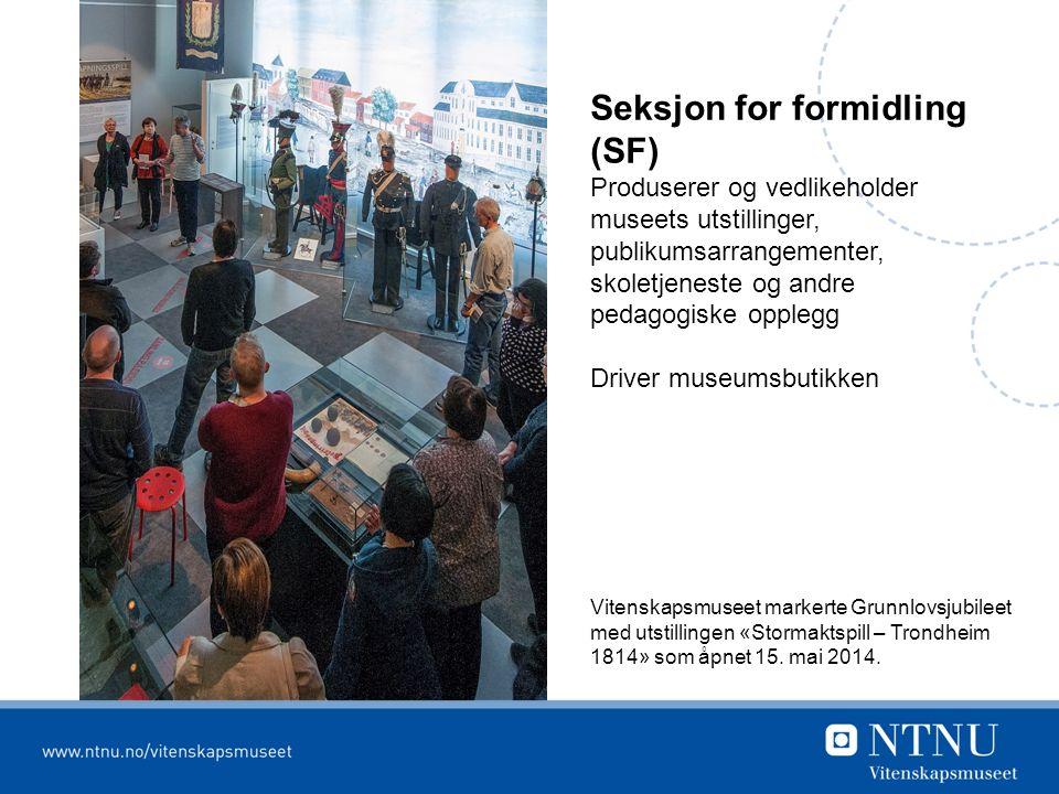 Seksjon for formidling (SF) Produserer og vedlikeholder museets utstillinger, publikumsarrangementer, skoletjeneste og andre pedagogiske opplegg Driver museumsbutikken Vitenskapsmuseet markerte Grunnlovsjubileet med utstillingen «Stormaktspill – Trondheim 1814» som åpnet 15.