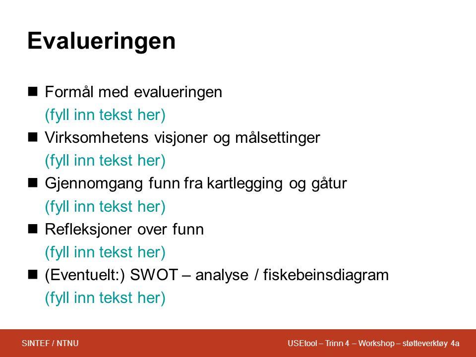 USEtool – Trinn 4 – Workshop – støtteverktøy 4aSINTEF / NTNU Evalueringen Formål med evalueringen (fyll inn tekst her) Virksomhetens visjoner og målsettinger (fyll inn tekst her) Gjennomgang funn fra kartlegging og gåtur (fyll inn tekst her) Refleksjoner over funn (fyll inn tekst her) (Eventuelt:) SWOT – analyse / fiskebeinsdiagram (fyll inn tekst her)