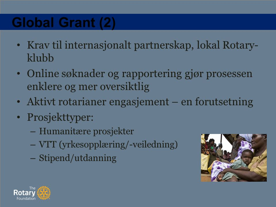 Global Grant (2) Krav til internasjonalt partnerskap, lokal Rotary- klubb Online søknader og rapportering gjør prosessen enklere og mer oversiktlig Aktivt rotarianer engasjement – en forutsetning Prosjekttyper: – Humanitære prosjekter – VTT (yrkesopplæring/-veiledning) – Stipend/utdanning