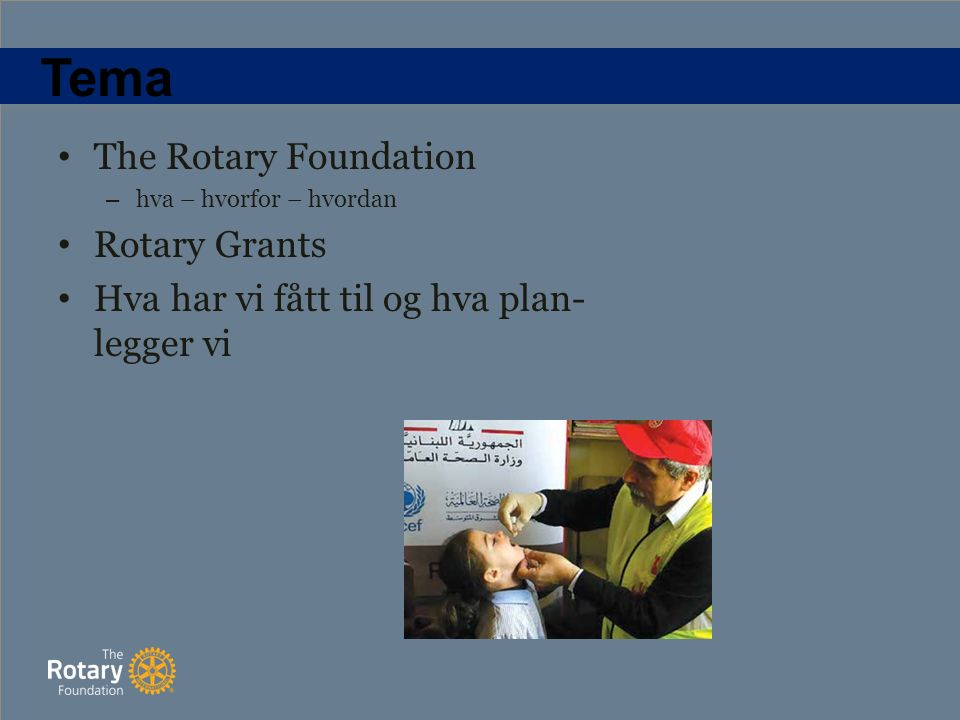 Tema The Rotary Foundation – hva – hvorfor – hvordan Rotary Grants Hva har vi fått til og hva plan- legger vi