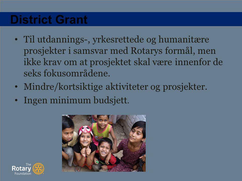 District Grant Til utdannings-, yrkesrettede og humanitære prosjekter i samsvar med Rotarys formål, men ikke krav om at prosjektet skal være innenfor de seks fokusområdene.