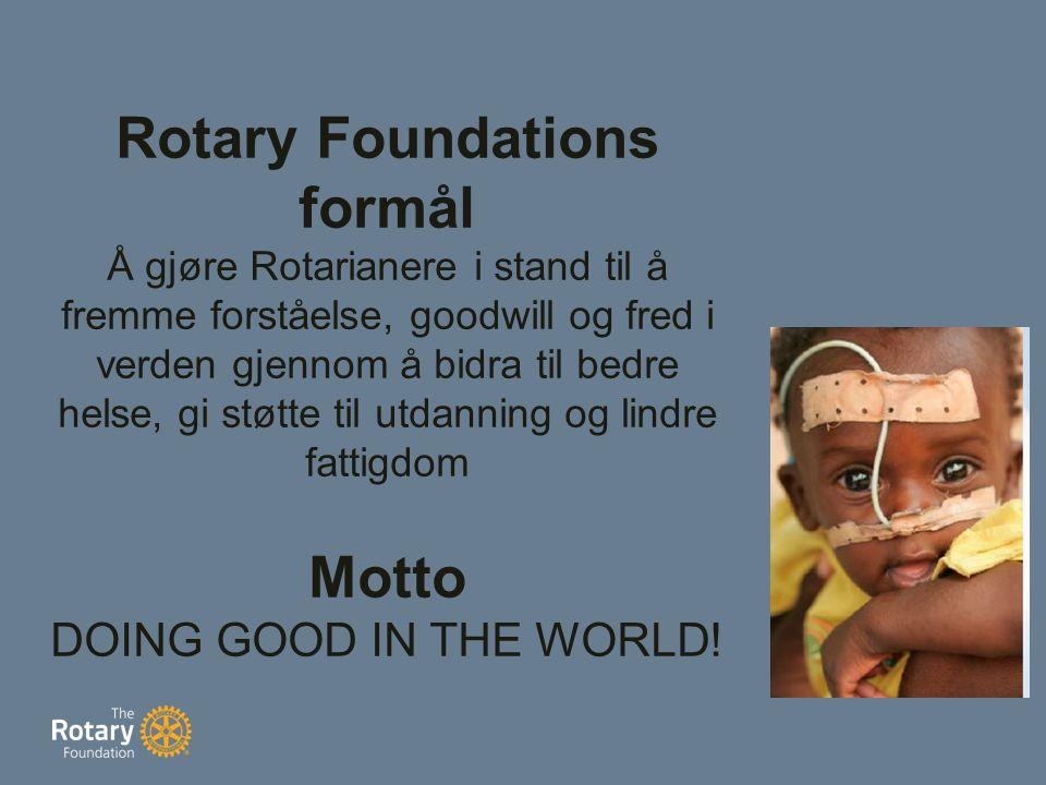Rotary Foundations formål Å gjøre Rotarianere i stand til å fremme forståelse, goodwill og fred i verden gjennom å bidra til bedre helse, gi støtte til utdanning og lindre fattigdom Motto DOING GOOD IN THE WORLD!