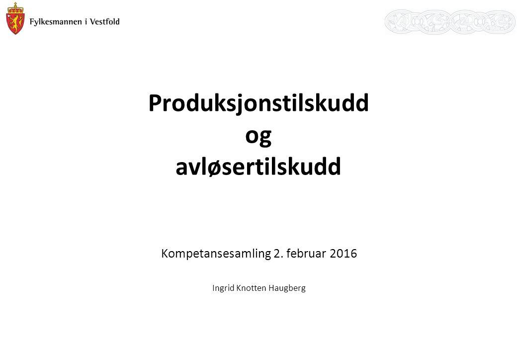 Produksjonstilskudd og avløsertilskudd Kompetansesamling 2. februar 2016 Ingrid Knotten Haugberg