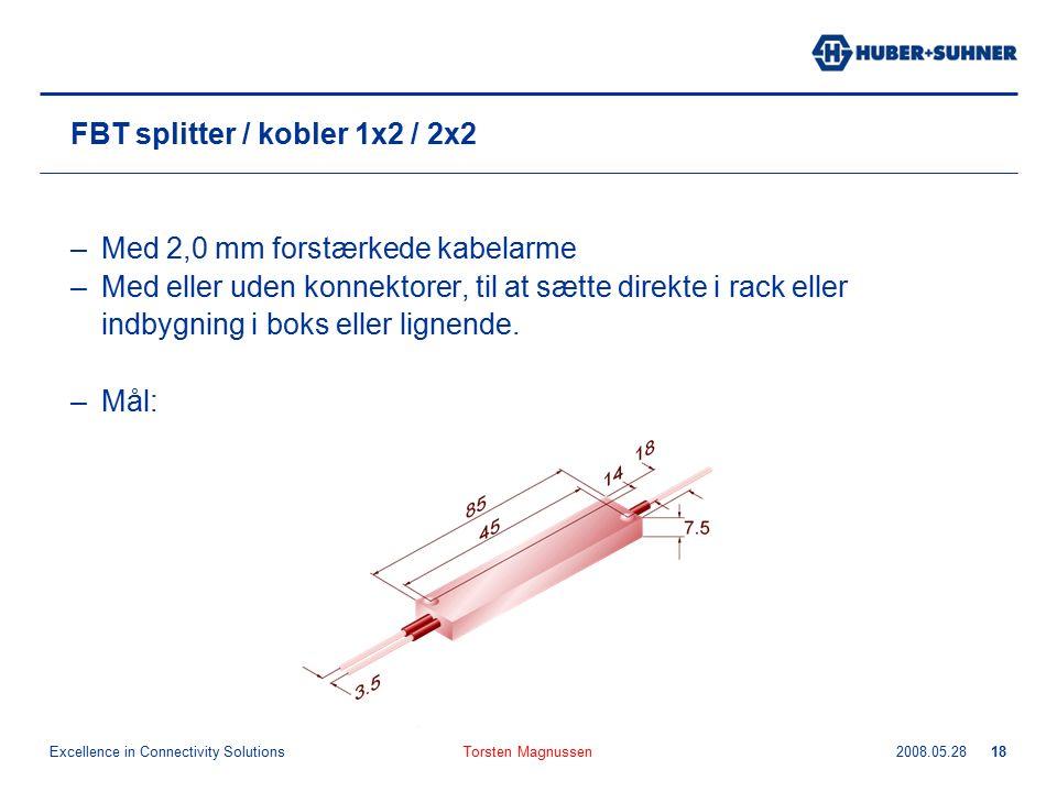 Excellence in Connectivity Solutions 2008.05.28Torsten Magnussen18 FBT splitter / kobler 1x2 / 2x2 –Med 2,0 mm forstærkede kabelarme –Med eller uden konnektorer, til at sætte direkte i rack eller indbygning i boks eller lignende.