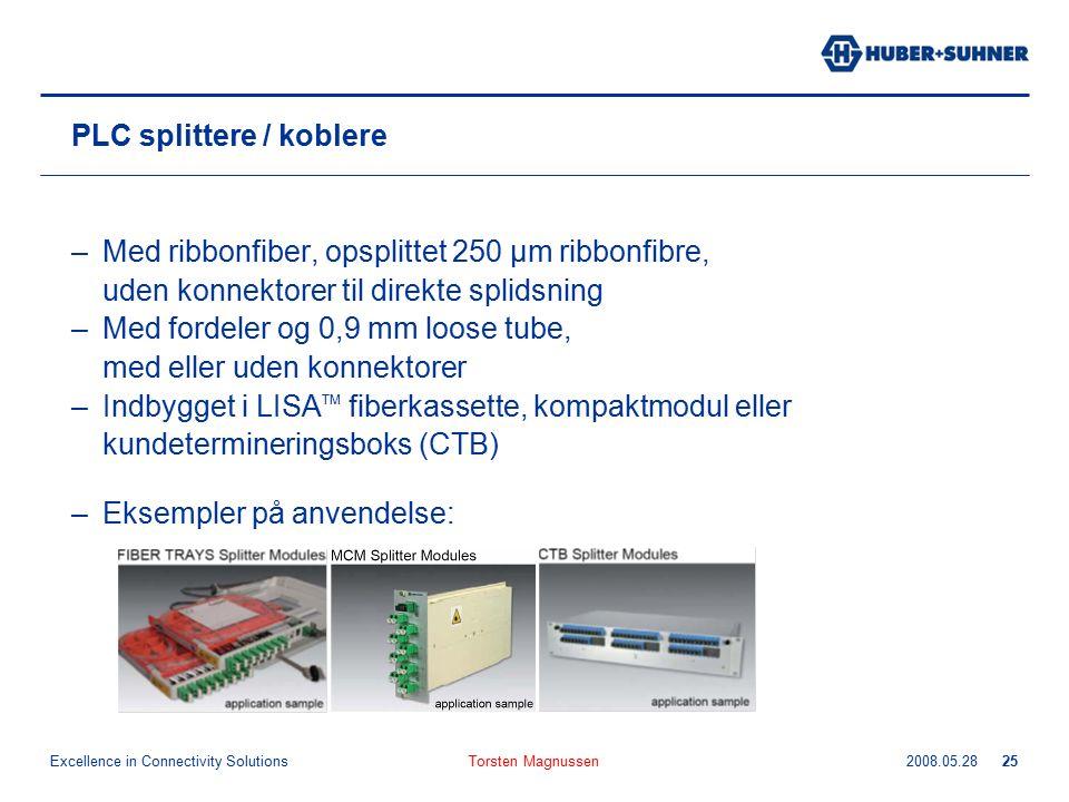 Excellence in Connectivity Solutions 2008.05.28Torsten Magnussen25 PLC splittere / koblere –Med ribbonfiber, opsplittet 250 µm ribbonfibre, uden konnektorer til direkte splidsning –Med fordeler og 0,9 mm loose tube, med eller uden konnektorer –Indbygget i LISA TM fiberkassette, kompaktmodul eller kundetermineringsboks (CTB) –Eksempler på anvendelse: