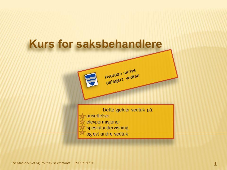 Hvordan skrive delegert vedtak 1 20.12.2010Sentralarkivet og Politisk sekretariat Kurs for saksbehandlere Dette gjelder vedtak på: ansettelser elevper