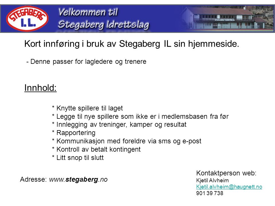 Kort innføring i bruk av Stegaberg IL sin hjemmeside. - Denne passer for lagledere og trenere Innhold: * Knytte spillere til laget * Legge til nye spi
