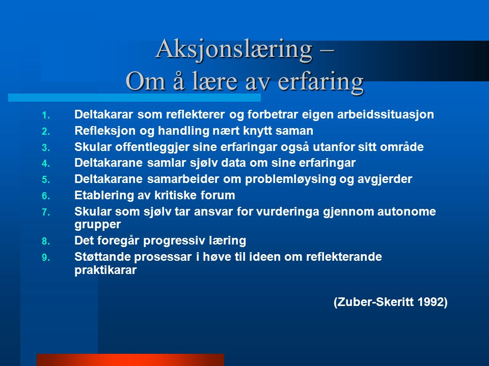 Aksjonslæring – Om å lære av erfaring 1. Deltakarar som reflekterer og forbetrar eigen arbeidssituasjon 2. Refleksjon og handling nært knytt saman 3.