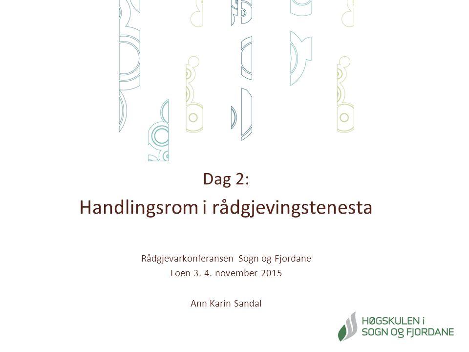 Dag 2: Handlingsrom i rådgjevingstenesta Rådgjevarkonferansen Sogn og Fjordane Loen 3.-4. november 2015 Ann Karin Sandal