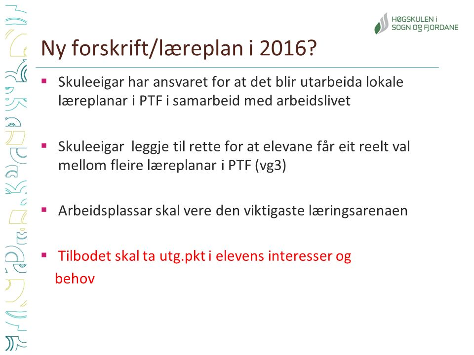 Ny forskrift/læreplan i 2016?  Skuleeigar har ansvaret for at det blir utarbeida lokale læreplanar i PTF i samarbeid med arbeidslivet  Skuleeigar le