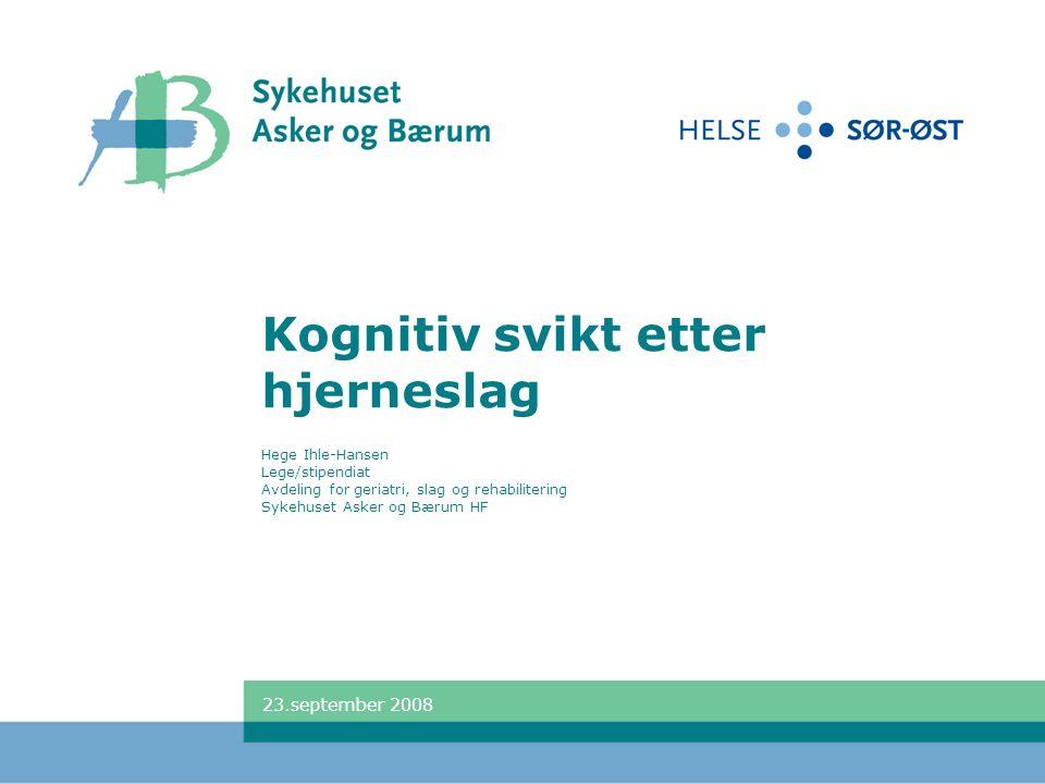 Kognitiv svikt etter hjerneslag Hege Ihle-Hansen Lege/stipendiat Avdeling for geriatri, slag og rehabilitering Sykehuset Asker og Bærum HF 23.september 2008