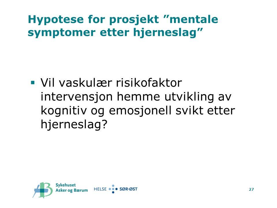 27 Hypotese for prosjekt mentale symptomer etter hjerneslag  Vil vaskulær risikofaktor intervensjon hemme utvikling av kognitiv og emosjonell svikt etter hjerneslag?