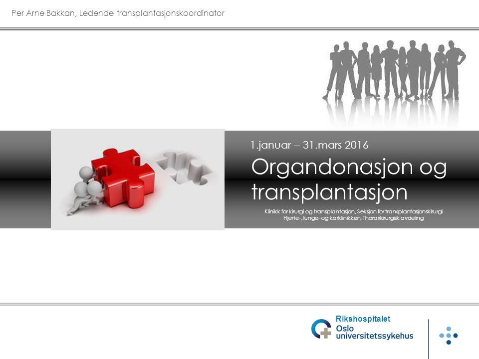 Organdonasjon og transplantasjon Per Arne Bakkan, Ledende transplantasjonskoordinator 1.januar – 31.mars 2016 Rikshospitalet Klinikk for kirurgi og transplantasjon, Seksjon for transplantasjonskirurgi Hjerte-, lunge- og karklinikken, Thoraxkirurgisk avdeling