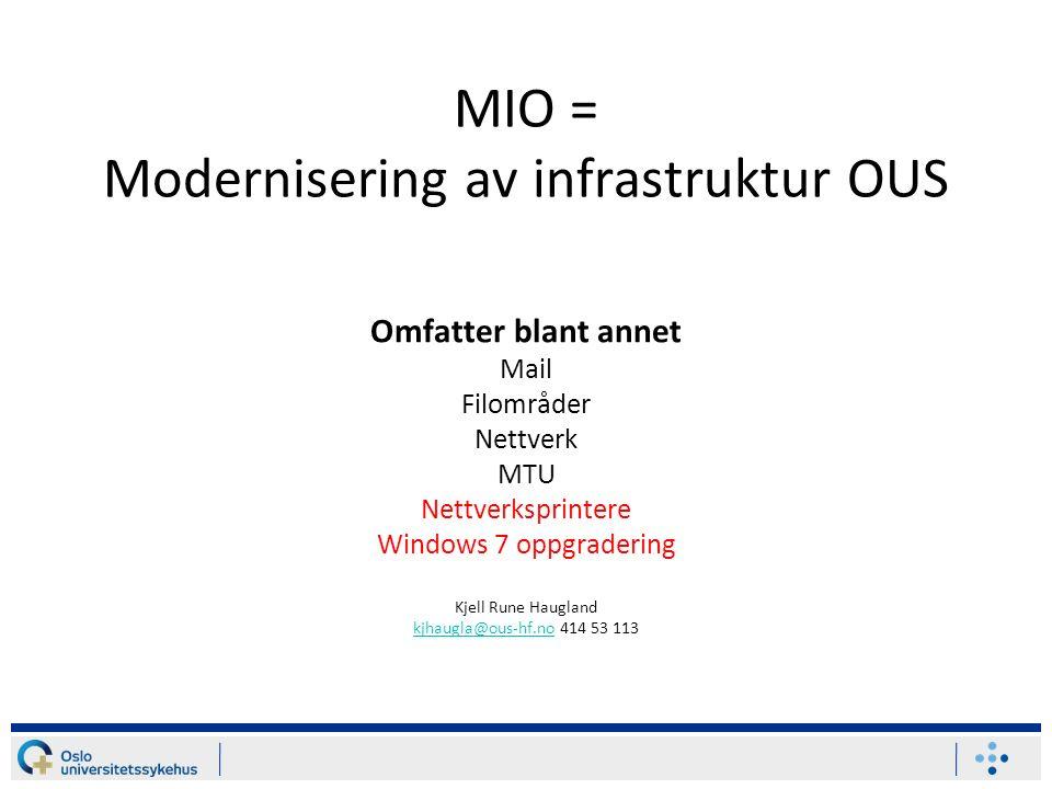 MIO = Modernisering av infrastruktur OUS Omfatter blant annet Mail Filområder Nettverk MTU Nettverksprintere Windows 7 oppgradering Kjell Rune Haugland kjhaugla@ous-hf.nokjhaugla@ous-hf.no 414 53 113