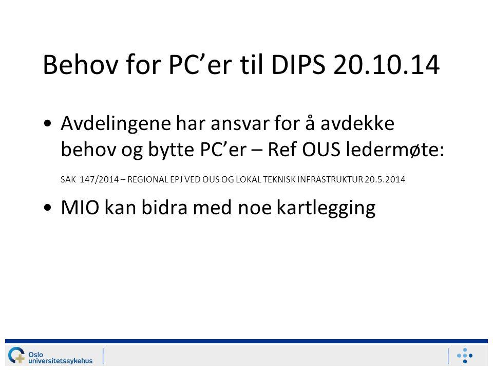 Behov for PC'er til DIPS 20.10.14 Avdelingene har ansvar for å avdekke behov og bytte PC'er – Ref OUS ledermøte: SAK 147/2014 – REGIONAL EPJ VED OUS OG LOKAL TEKNISK INFRASTRUKTUR 20.5.2014 MIO kan bidra med noe kartlegging