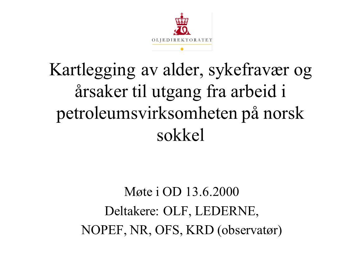 Kartlegging av alder, sykefravær og årsaker til utgang fra arbeid i petroleumsvirksomheten på norsk sokkel Møte i OD 13.6.2000 Deltakere: OLF, LEDERNE, NOPEF, NR, OFS, KRD (observatør)
