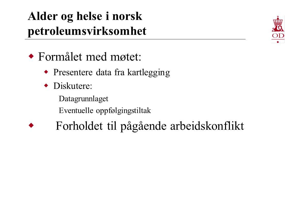 Alder og helse i norsk petroleumsvirksomhet  Formålet med møtet:  Presentere data fra kartlegging  Diskutere: Datagrunnlaget Eventuelle oppfølgingstiltak  Forholdet til pågående arbeidskonflikt