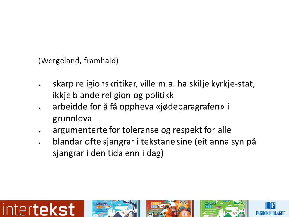 (Wergeland, framhald)  skarp religionskritikar, ville m.a. ha skilje kyrkje-stat, ikkje blande religion og politikk  arbeidde for å få oppheva «jøde