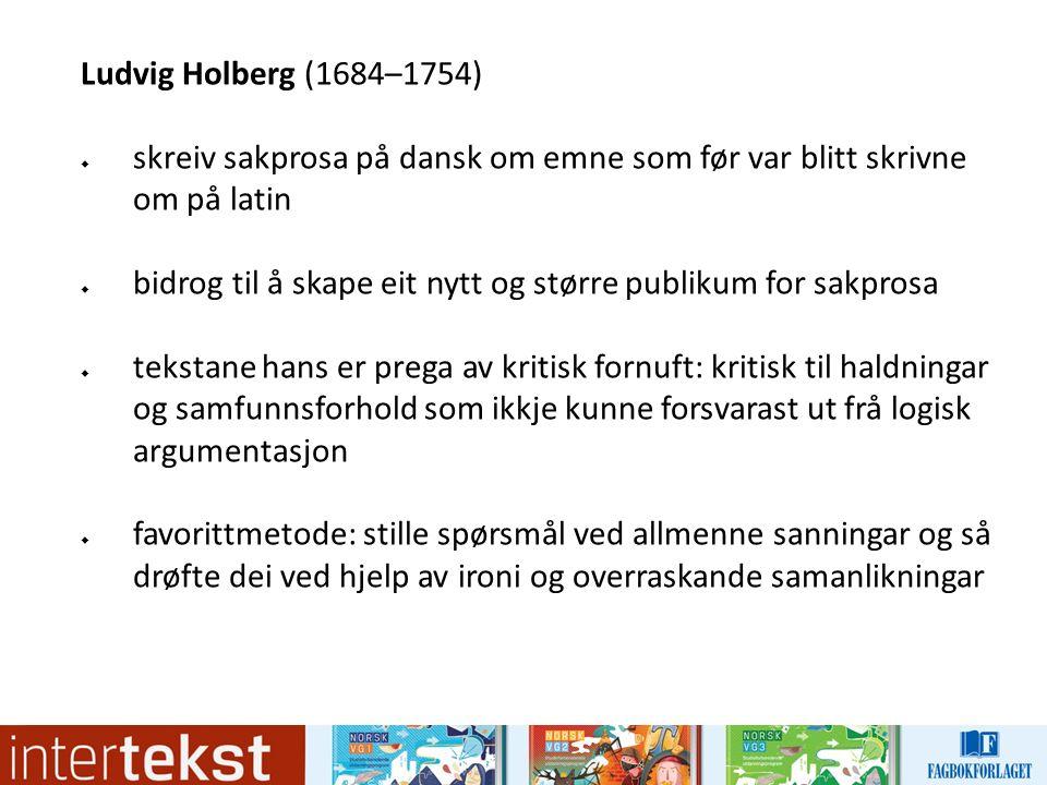 Ludvig Holberg (1684–1754)  skreiv sakprosa på dansk om emne som før var blitt skrivne om på latin  bidrog til å skape eit nytt og større publikum f