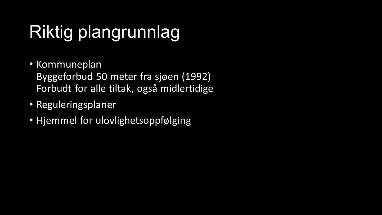 Riktig plangrunnlag Kommuneplan Byggeforbud 50 meter fra sjøen (1992) Forbudt for alle tiltak, også midlertidige Reguleringsplaner Hjemmel for ulovlighetsoppfølging