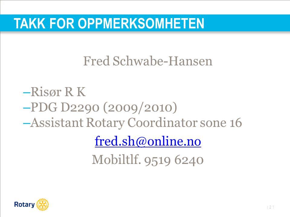 | 21 TAKK FOR OPPMERKSOMHETEN Fred Schwabe-Hansen – Risør R K – PDG D2290 (2009/2010) – Assistant Rotary Coordinator sone 16 fred.sh@online.no Mobiltlf.