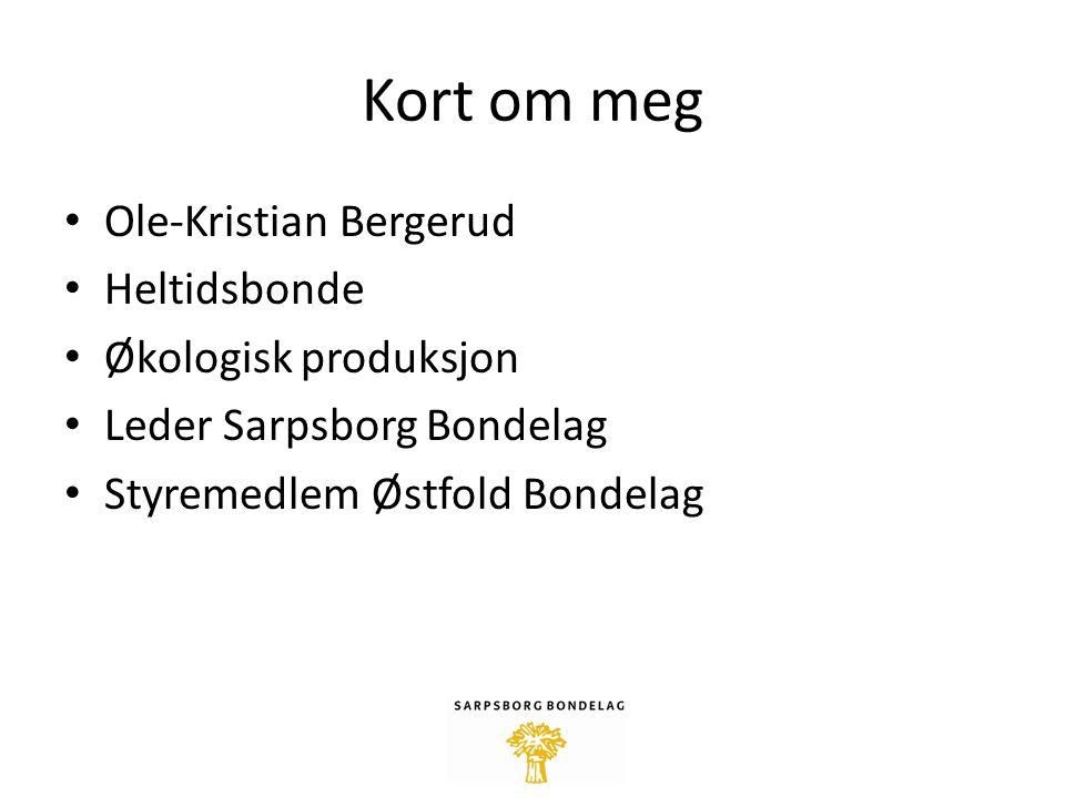 Kort om meg Ole-Kristian Bergerud Heltidsbonde Økologisk produksjon Leder Sarpsborg Bondelag Styremedlem Østfold Bondelag