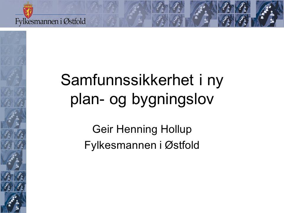 Samfunnssikkerhet i ny plan- og bygningslov Geir Henning Hollup Fylkesmannen i Østfold
