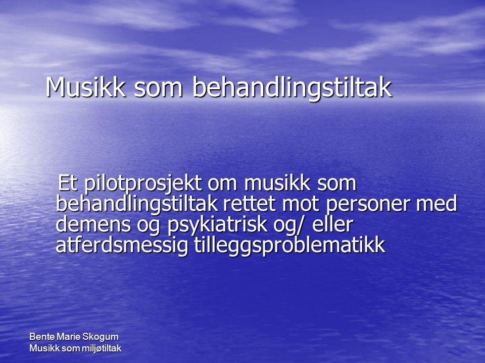 Bente Marie Skogum Musikk som miljøtiltak Musikk som behandlingstiltak Et pilotprosjekt om musikk som behandlingstiltak rettet mot personer med demens og psykiatrisk og/ eller atferdsmessig tilleggsproblematikk Et pilotprosjekt om musikk som behandlingstiltak rettet mot personer med demens og psykiatrisk og/ eller atferdsmessig tilleggsproblematikk